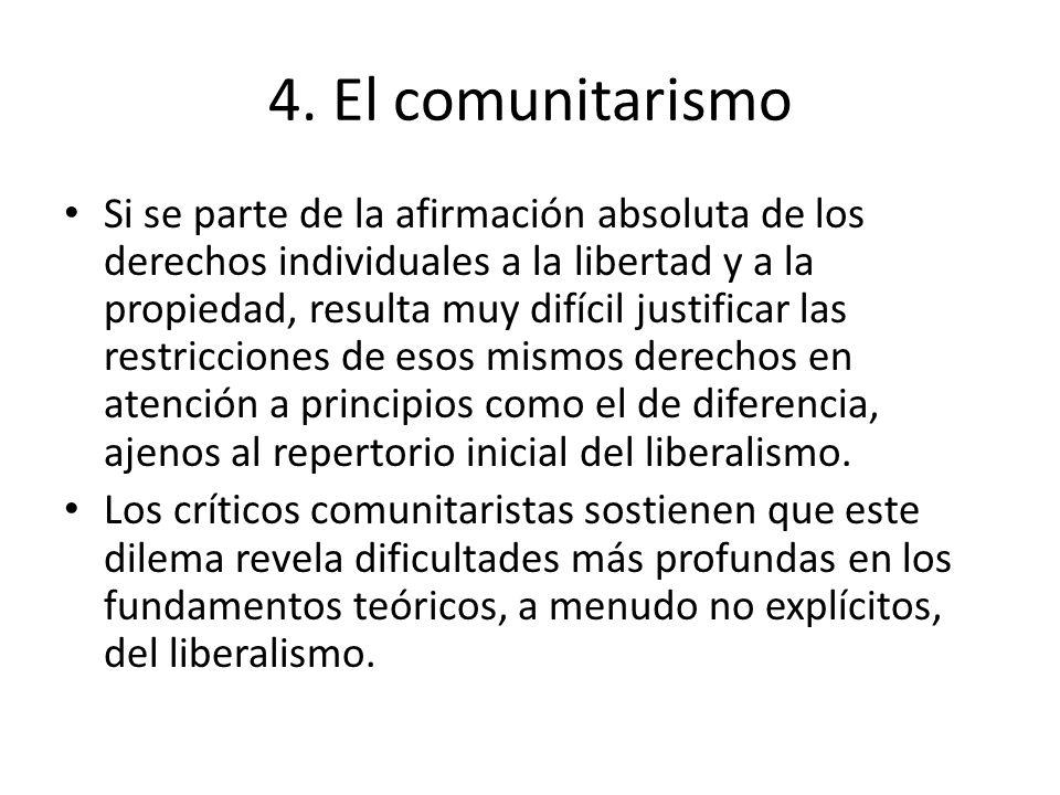 4. El comunitarismo Si se parte de la afirmación absoluta de los derechos individuales a la libertad y a la propiedad, resulta muy difícil justificar