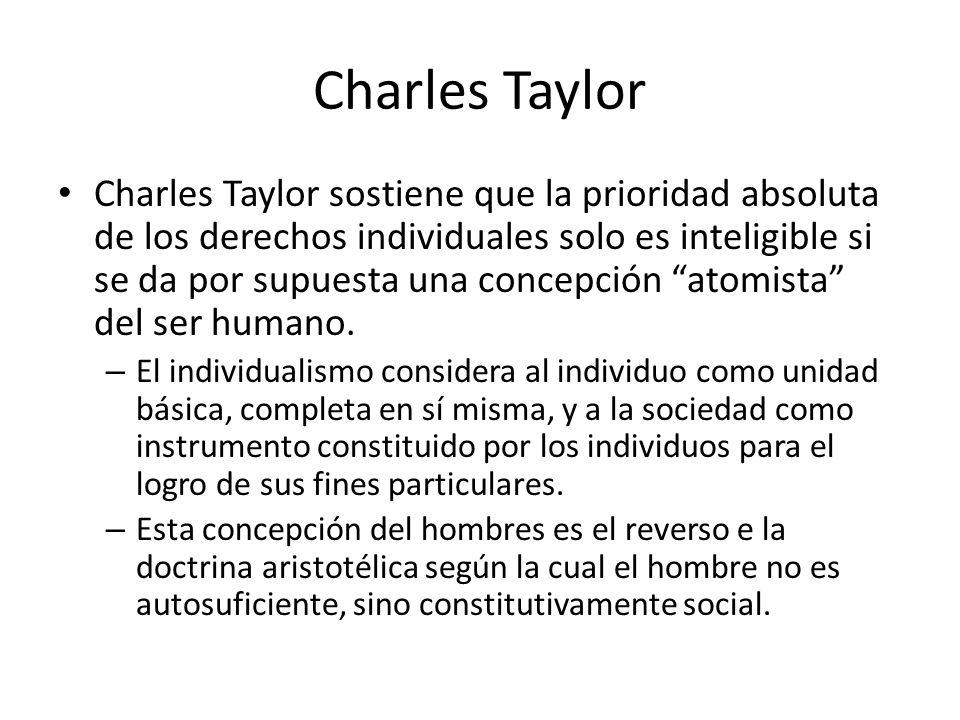 Charles Taylor Charles Taylor sostiene que la prioridad absoluta de los derechos individuales solo es inteligible si se da por supuesta una concepción