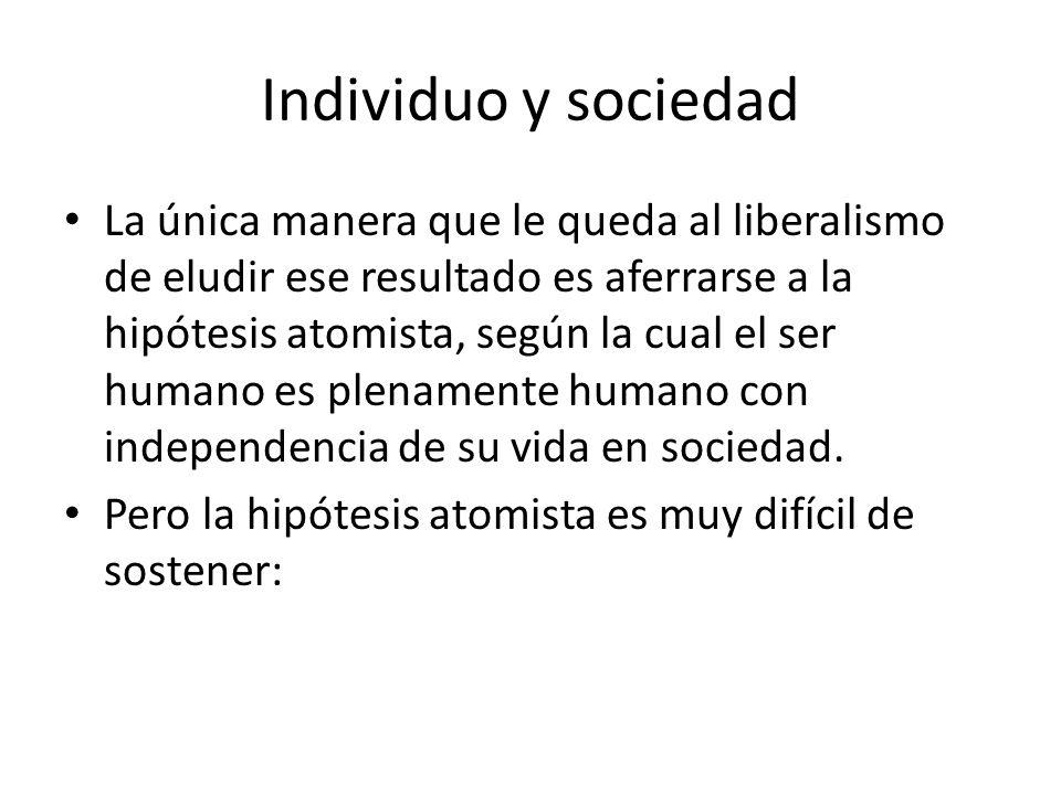 Individuo y sociedad La única manera que le queda al liberalismo de eludir ese resultado es aferrarse a la hipótesis atomista, según la cual el ser hu