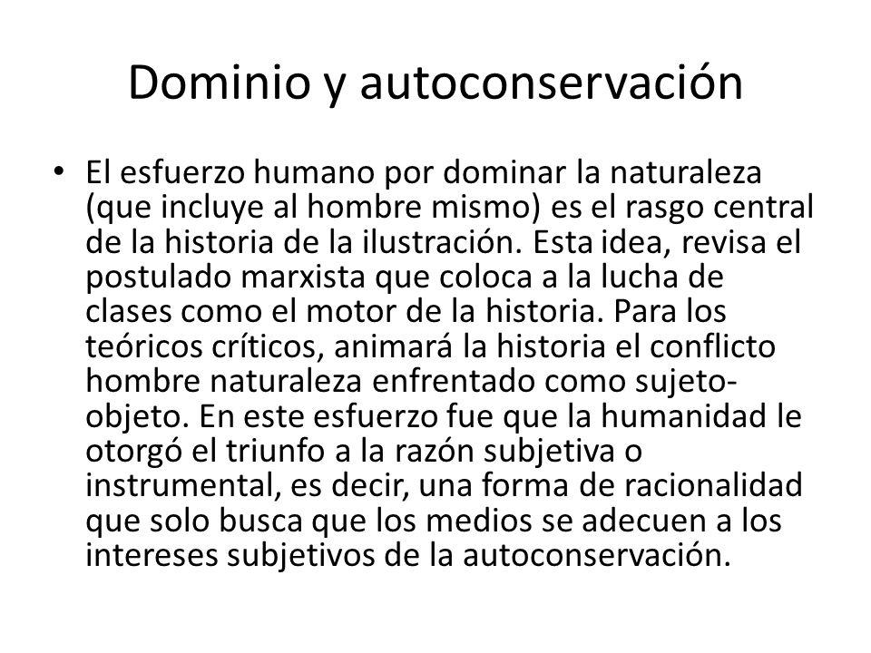 Dominio y autoconservación El esfuerzo humano por dominar la naturaleza (que incluye al hombre mismo) es el rasgo central de la historia de la ilustra