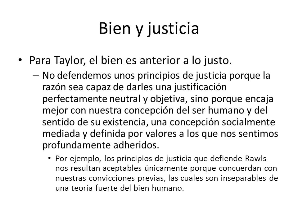 Bien y justicia Para Taylor, el bien es anterior a lo justo. – No defendemos unos principios de justicia porque la razón sea capaz de darles una justi