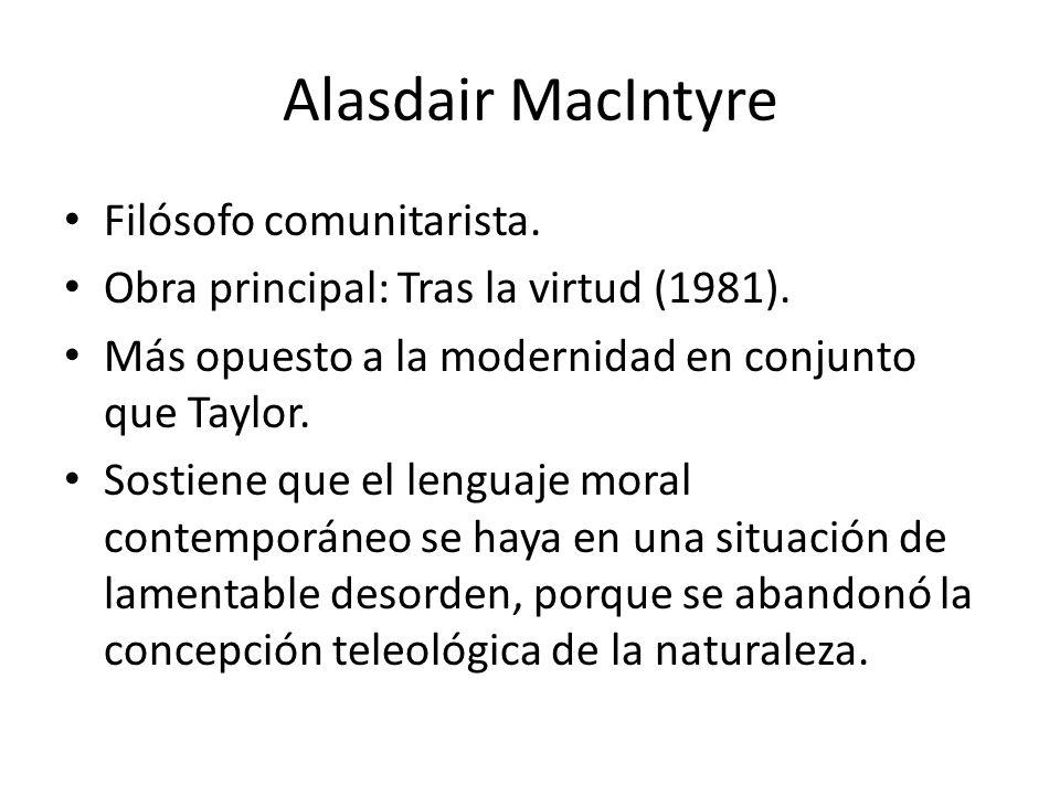 Alasdair MacIntyre Filósofo comunitarista. Obra principal: Tras la virtud (1981). Más opuesto a la modernidad en conjunto que Taylor. Sostiene que el