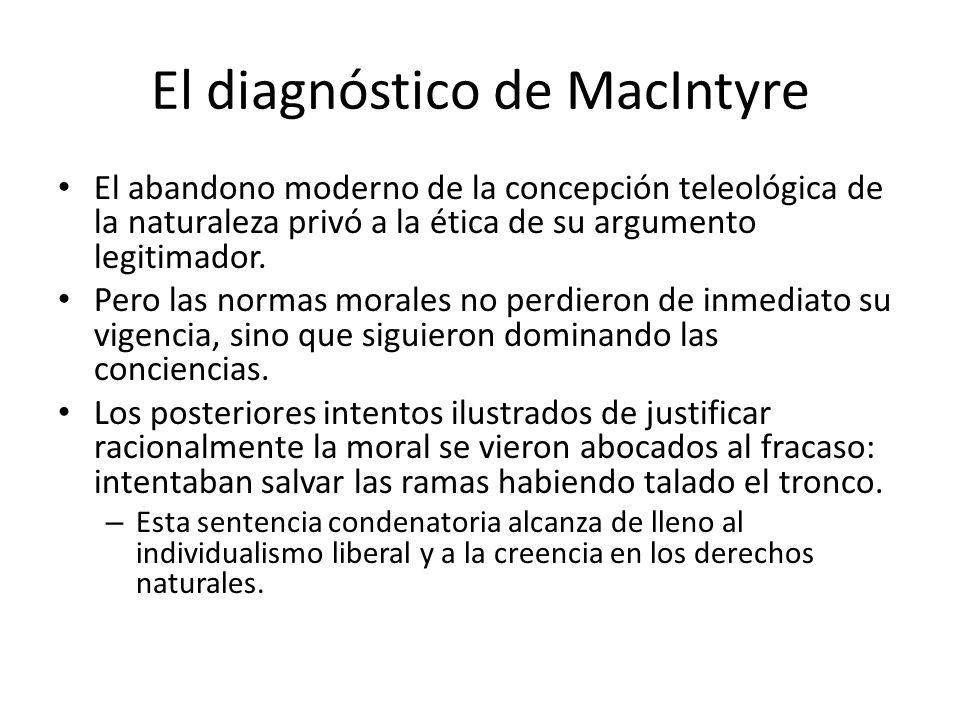 El diagnóstico de MacIntyre El abandono moderno de la concepción teleológica de la naturaleza privó a la ética de su argumento legitimador. Pero las n