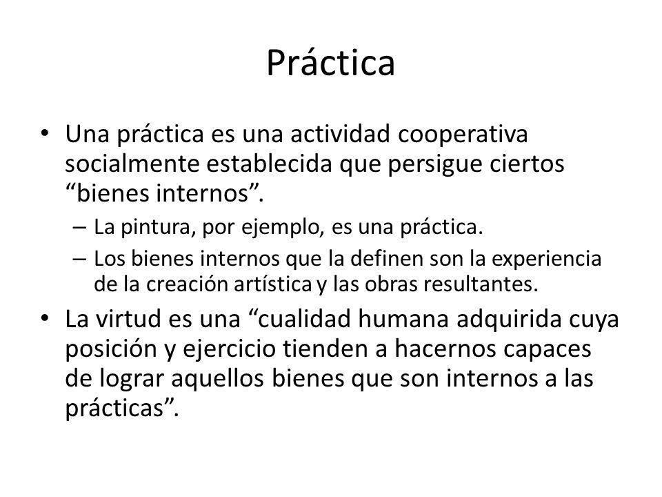 Práctica Una práctica es una actividad cooperativa socialmente establecida que persigue ciertos bienes internos. – La pintura, por ejemplo, es una prá