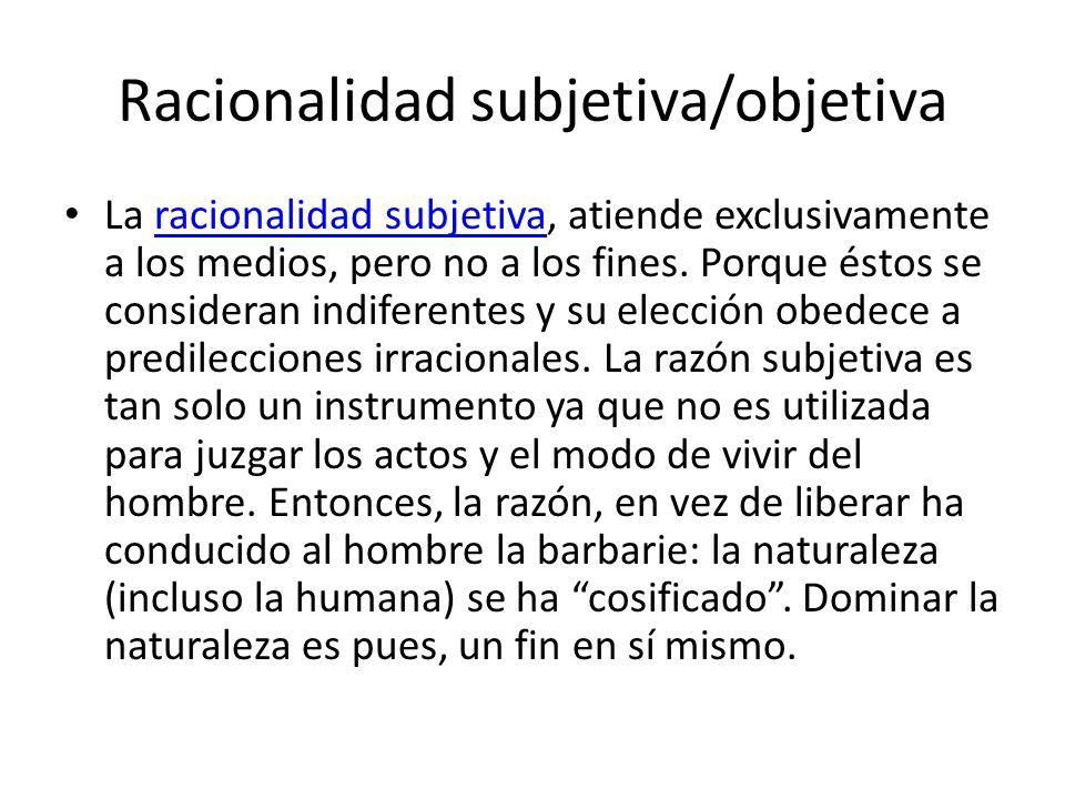 Racionalidad subjetiva/objetiva La racionalidad subjetiva, atiende exclusivamente a los medios, pero no a los fines. Porque éstos se consideran indife