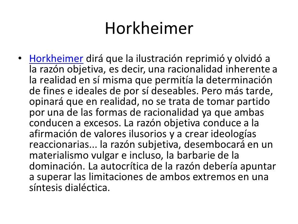 Horkheimer Horkheimer dirá que la ilustración reprimió y olvidó a la razón objetiva, es decir, una racionalidad inherente a la realidad en sí misma qu