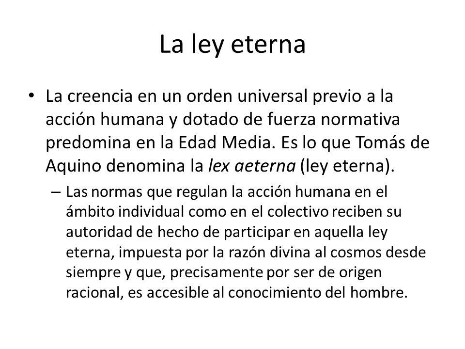 La ley eterna La creencia en un orden universal previo a la acción humana y dotado de fuerza normativa predomina en la Edad Media. Es lo que Tomás de