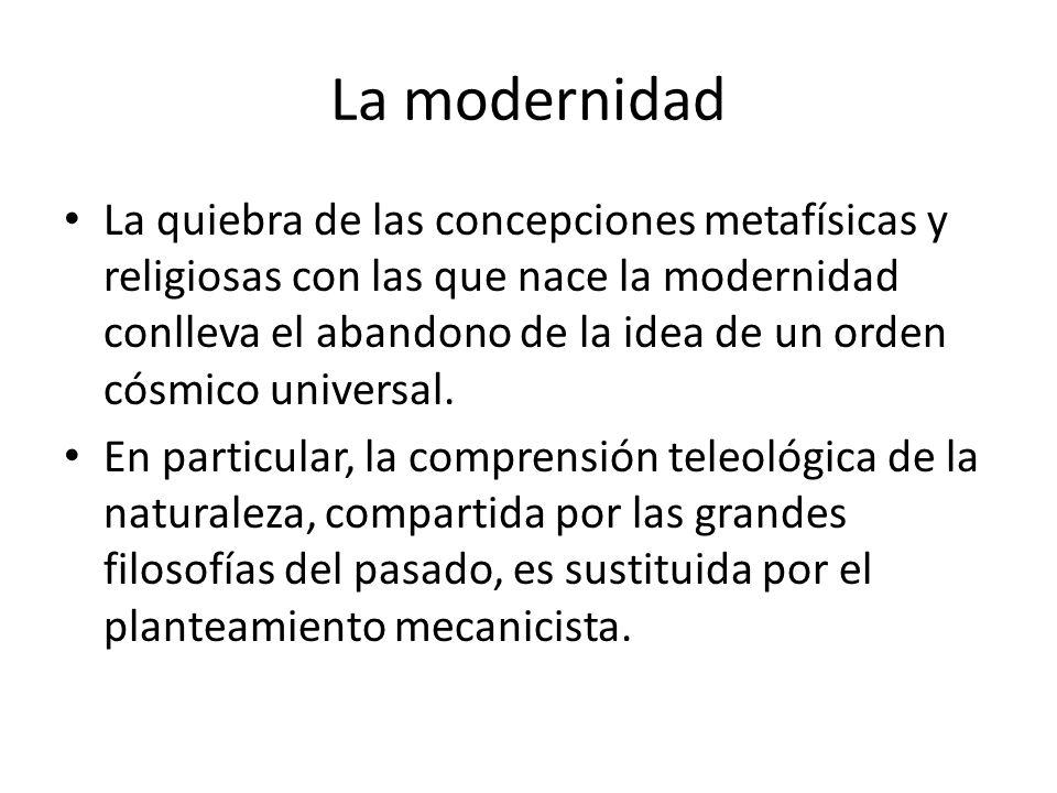 La modernidad La quiebra de las concepciones metafísicas y religiosas con las que nace la modernidad conlleva el abandono de la idea de un orden cósmi