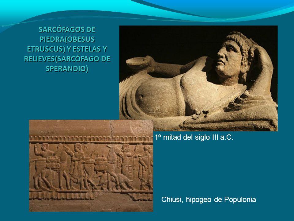 SARCÓFAGOS DE PIEDRA(OBESUS ETRUSCUS) Y ESTELAS Y RELIEVES(SARCÓFAGO DE SPERANDIO) 1º mitad del siglo III a.C. Chiusi, hipogeo de Populonia