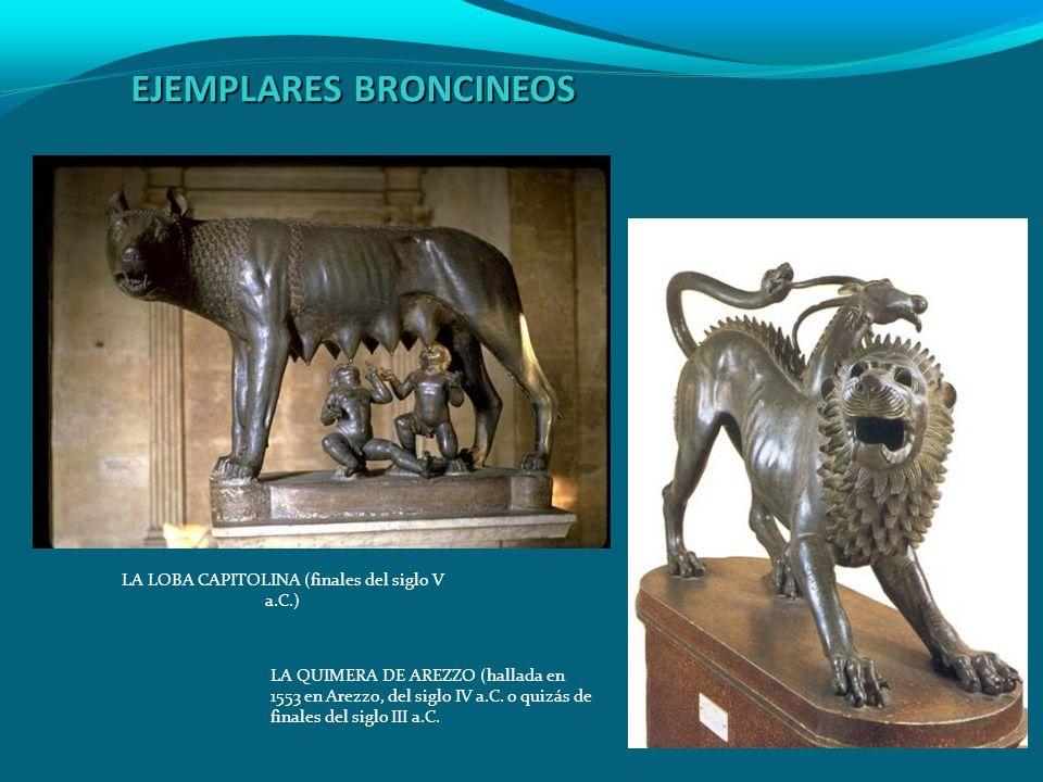 EJEMPLARES BRONCINEOS LA LOBA CAPITOLINA (finales del siglo V a.C.) LA QUIMERA DE AREZZO (hallada en 1553 en Arezzo, del siglo IV a.C. o quizás de fin