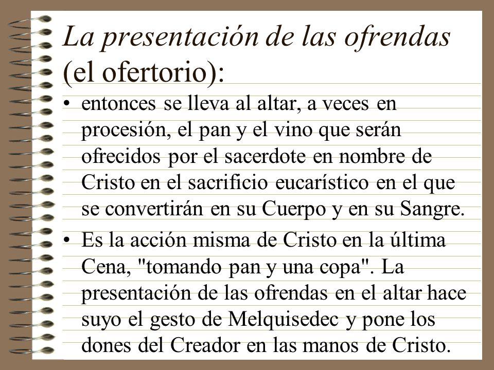 La presentación de las ofrendas (el ofertorio): entonces se lleva al altar, a veces en procesión, el pan y el vino que serán ofrecidos por el sacerdot