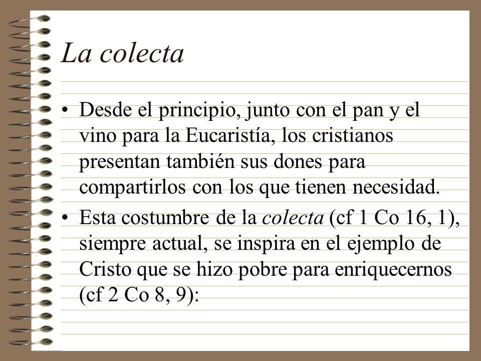 La colecta Desde el principio, junto con el pan y el vino para la Eucaristía, los cristianos presentan también sus dones para compartirlos con los que