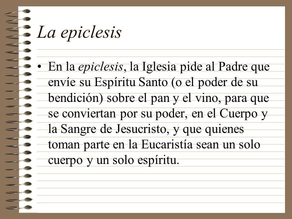 La epiclesis En la epiclesis, la Iglesia pide al Padre que envíe su Espíritu Santo (o el poder de su bendición) sobre el pan y el vino, para que se co