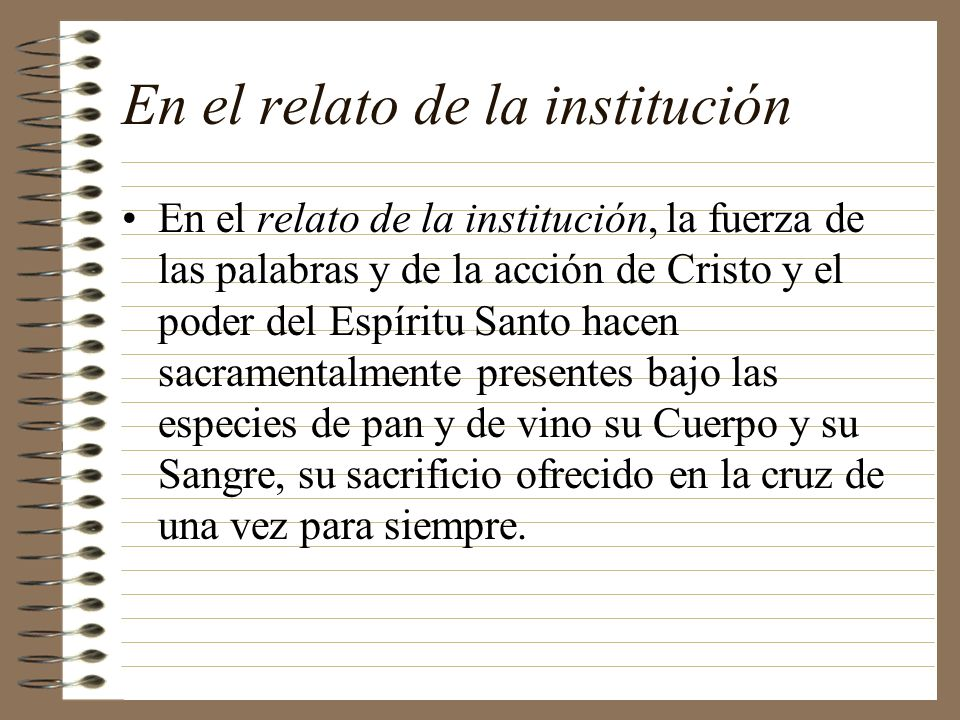 En el relato de la institución En el relato de la institución, la fuerza de las palabras y de la acción de Cristo y el poder del Espíritu Santo hacen