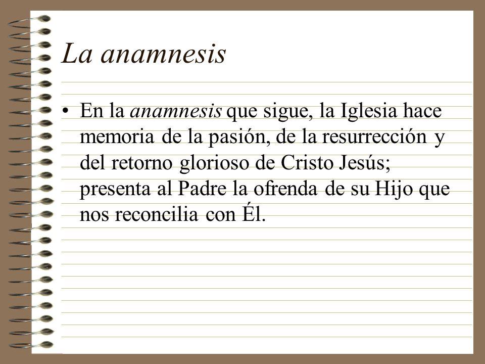 La anamnesis En la anamnesis que sigue, la Iglesia hace memoria de la pasión, de la resurrección y del retorno glorioso de Cristo Jesús; presenta al P