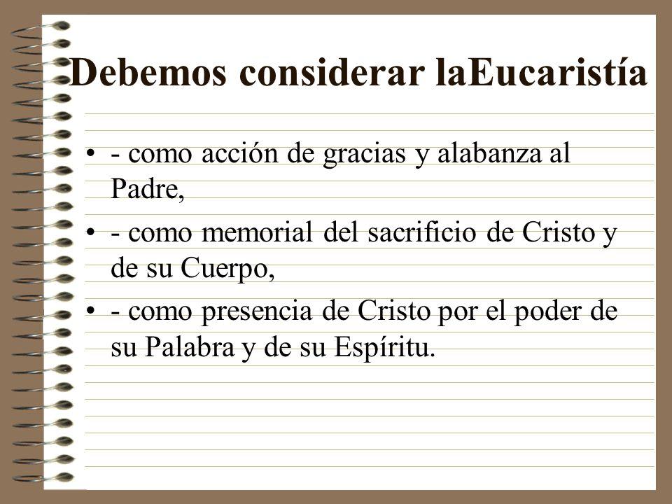 Debemos considerar laEucaristía - como acción de gracias y alabanza al Padre, - como memorial del sacrificio de Cristo y de su Cuerpo, - como presenci