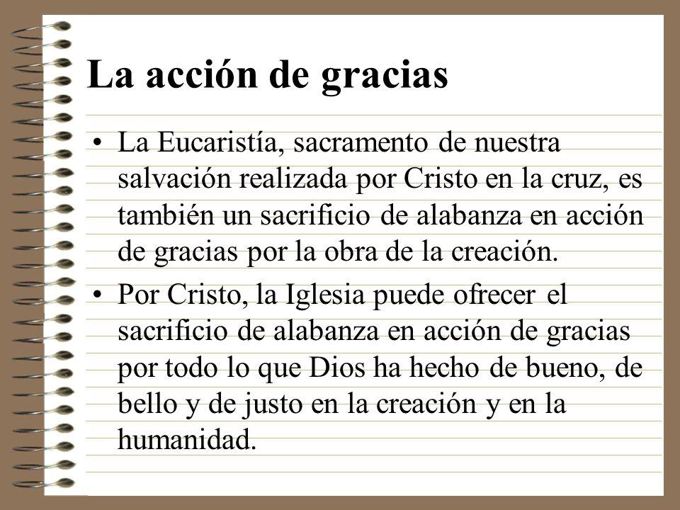La acción de gracias La Eucaristía, sacramento de nuestra salvación realizada por Cristo en la cruz, es también un sacrificio de alabanza en acción de
