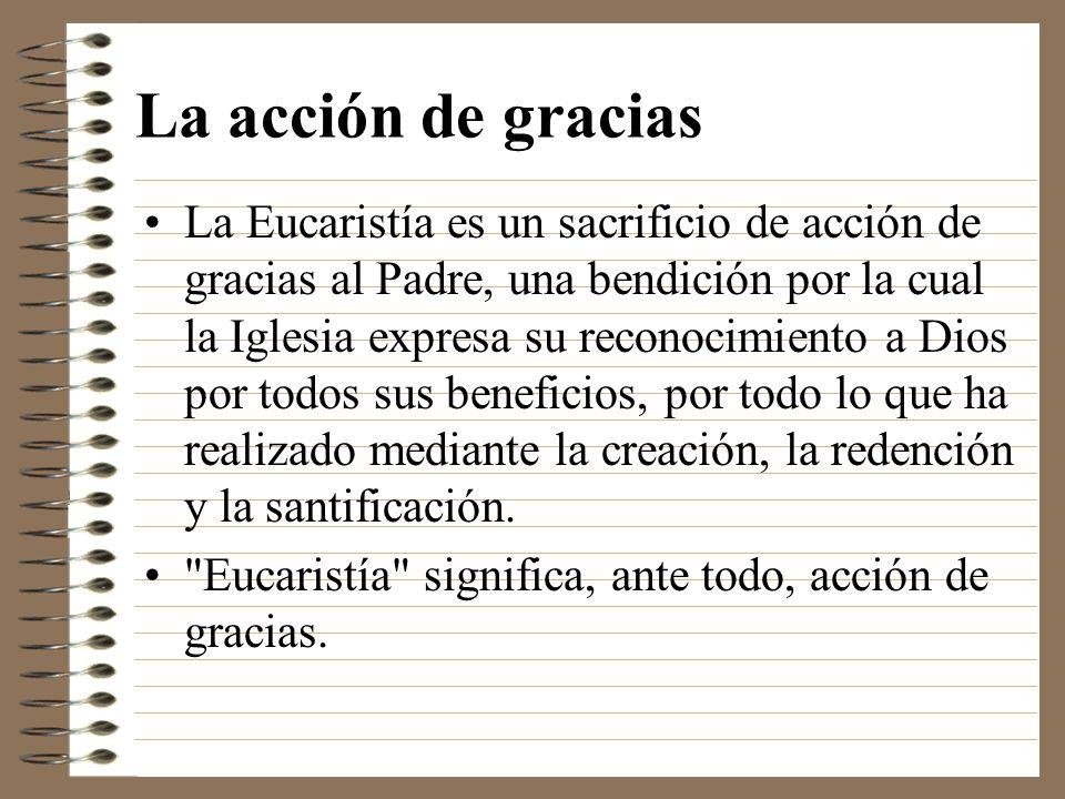 La acción de gracias La Eucaristía es un sacrificio de acción de gracias al Padre, una bendición por la cual la Iglesia expresa su reconocimiento a Di
