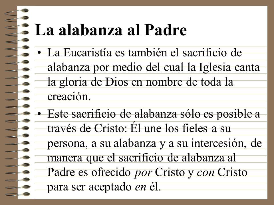 La alabanza al Padre La Eucaristía es también el sacrificio de alabanza por medio del cual la Iglesia canta la gloria de Dios en nombre de toda la cre