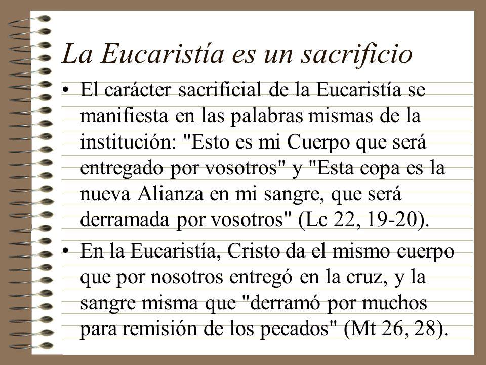 La Eucaristía es un sacrificio El carácter sacrificial de la Eucaristía se manifiesta en las palabras mismas de la institución: