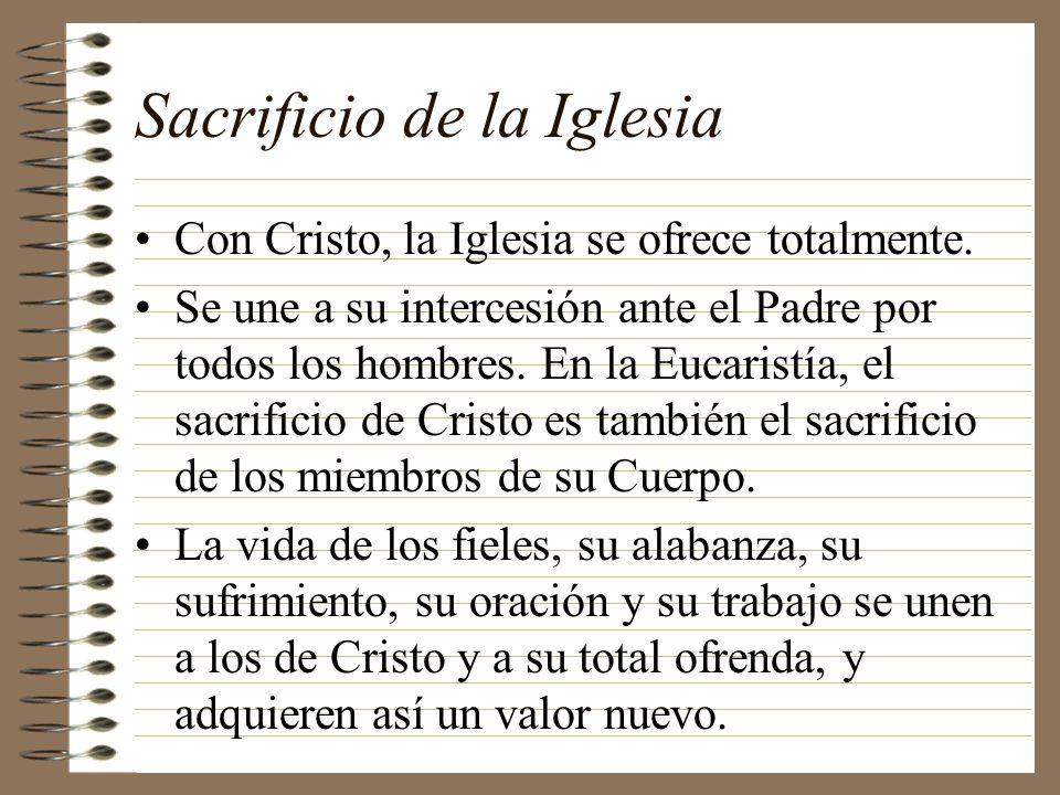 Sacrificio de la Iglesia Con Cristo, la Iglesia se ofrece totalmente. Se une a su intercesión ante el Padre por todos los hombres. En la Eucaristía, e