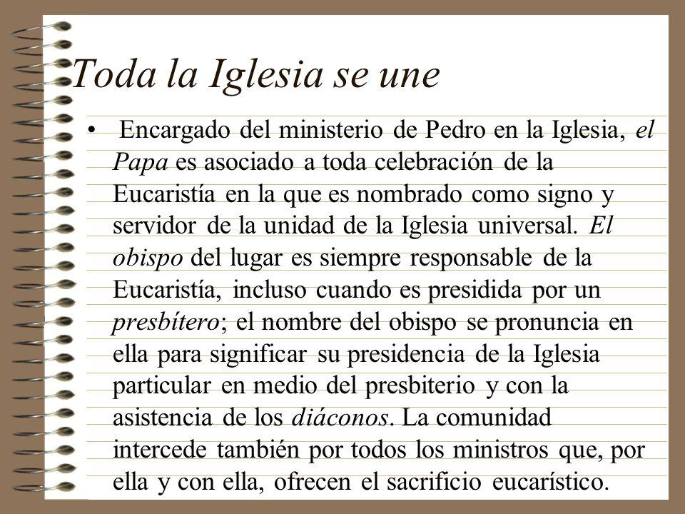 Toda la Iglesia se une Encargado del ministerio de Pedro en la Iglesia, el Papa es asociado a toda celebración de la Eucaristía en la que es nombrado