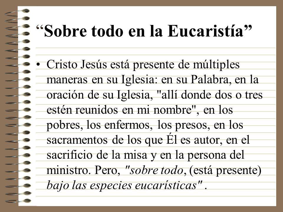 Sobre todo en la Eucaristía Cristo Jesús está presente de múltiples maneras en su Iglesia: en su Palabra, en la oración de su Iglesia,