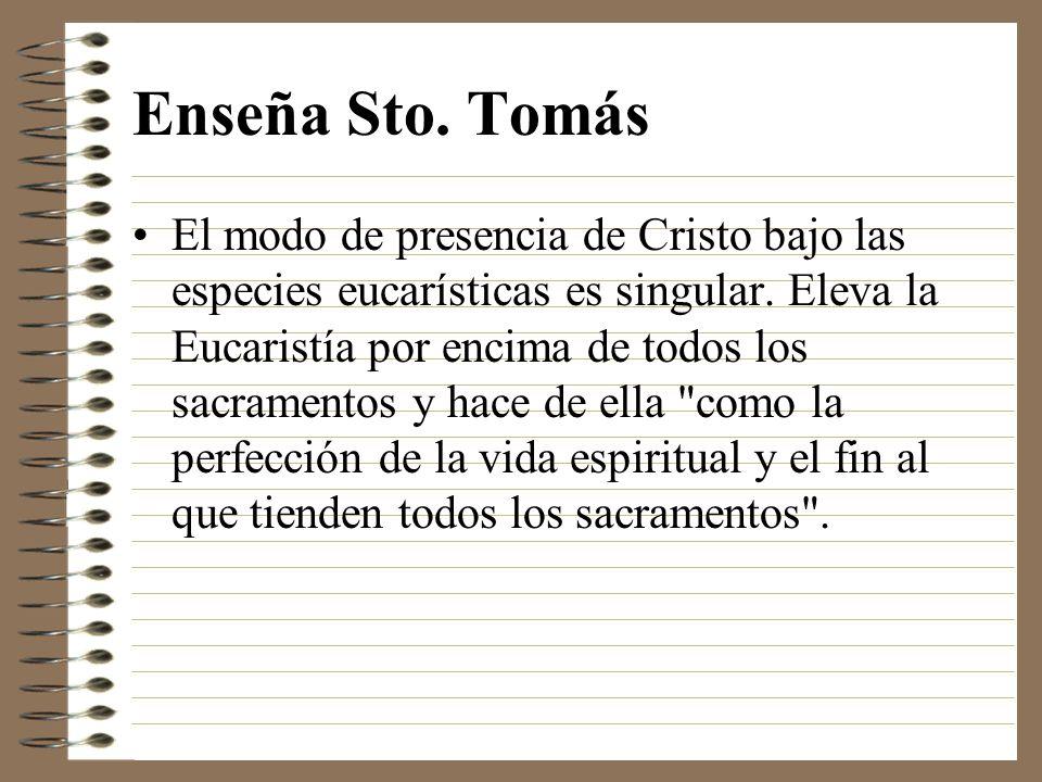 Enseña Sto. Tomás El modo de presencia de Cristo bajo las especies eucarísticas es singular. Eleva la Eucaristía por encima de todos los sacramentos y