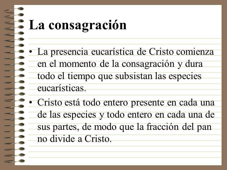 La consagración La presencia eucarística de Cristo comienza en el momento de la consagración y dura todo el tiempo que subsistan las especies eucaríst