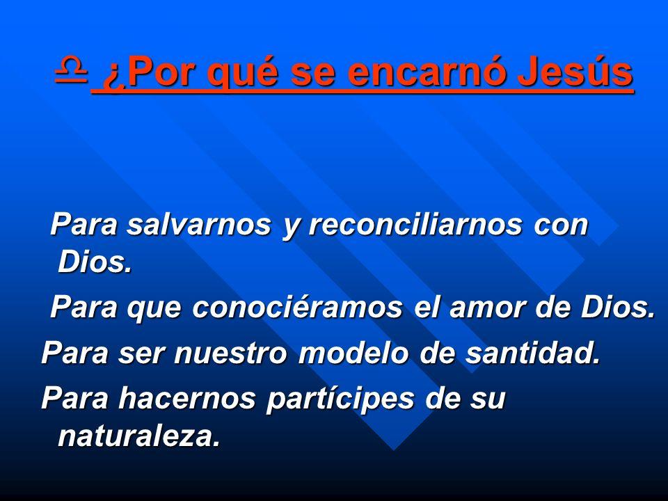 ¿Por qué se encarnó Jesús ¿Por qué se encarnó Jesús Para salvarnos y reconciliarnos con Dios. Para salvarnos y reconciliarnos con Dios. Para que conoc