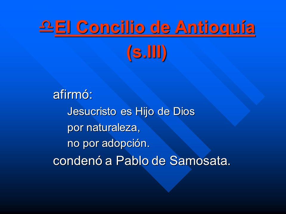 El Concilio de Antioquía (s.III) El Concilio de Antioquía (s.III) afirmó: Jesucristo es Hijo de Dios por naturaleza, no por adopción. condenó a Pablo