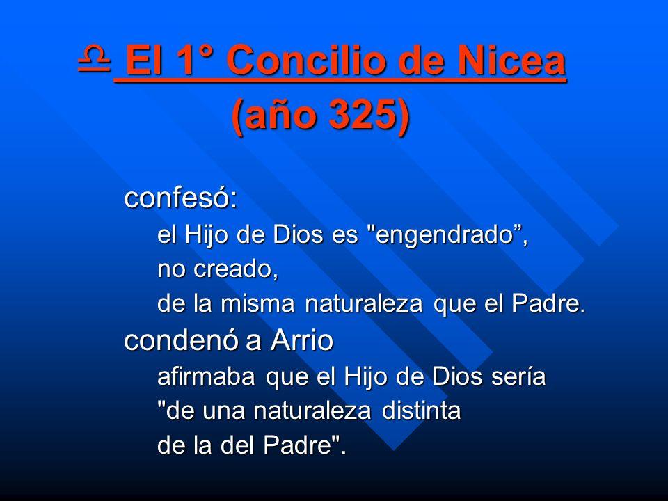 El 1° Concilio de Nicea (año 325) El 1° Concilio de Nicea (año 325) confesó: el Hijo de Dios es