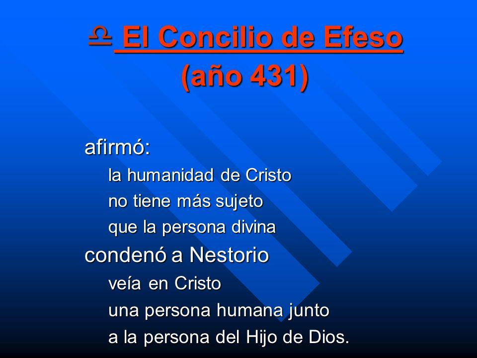 El Concilio de Efeso (año 431) El Concilio de Efeso (año 431) afirmó: la humanidad de Cristo no tiene más sujeto que la persona divina condenó a Nesto