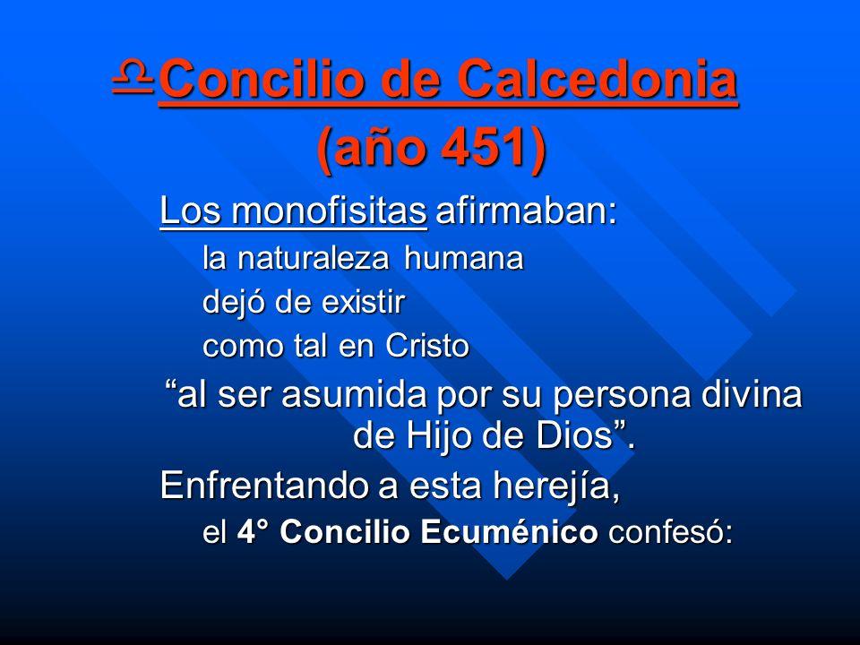 Concilio de Calcedonia (año 451) Concilio de Calcedonia (año 451) Los monofisitas afirmaban: la naturaleza humana dejó de existir como tal en Cristo a