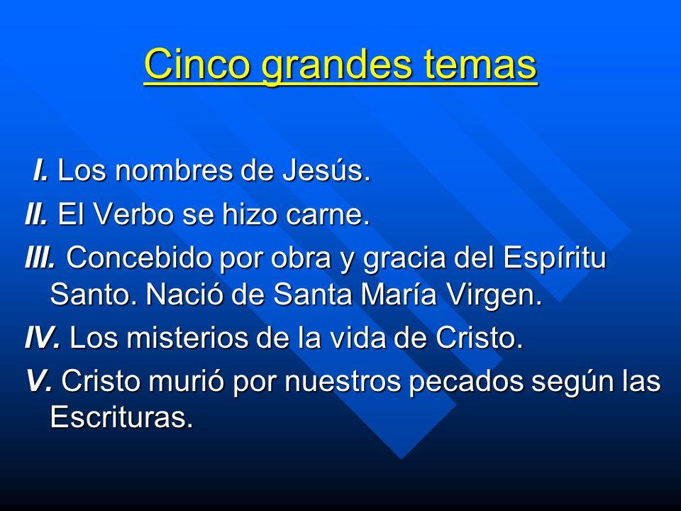 Cinco grandes temas I. Los nombres de Jesús. I. Los nombres de Jesús. II. El Verbo se hizo carne. III. Concebido por obra y gracia del Espíritu Santo.