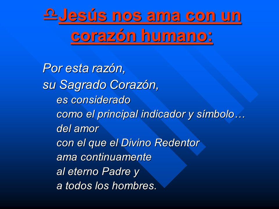 Jesús nos ama con un corazón humano: Jesús nos ama con un corazón humano: Por esta razón, su Sagrado Corazón, es considerado como el principal indicad