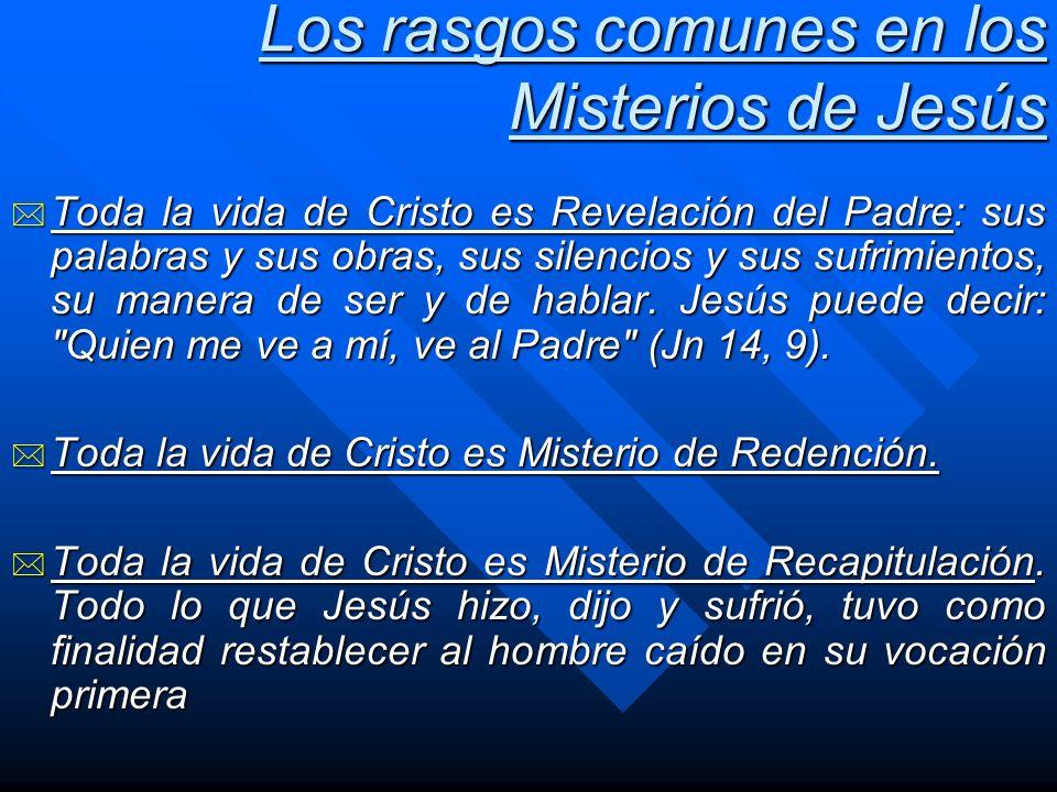 Los rasgos comunes en los Misterios de Jesús * Toda la vida de Cristo es Revelación del Padre: sus palabras y sus obras, sus silencios y sus sufrimien