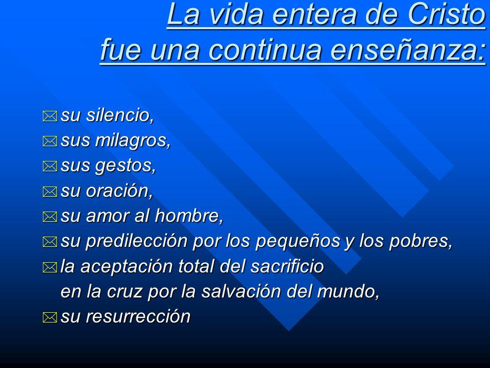 La vida entera de Cristo fue una continua enseñanza: * su silencio, * sus milagros, * sus gestos, * su oración, * su amor al hombre, * su predilección