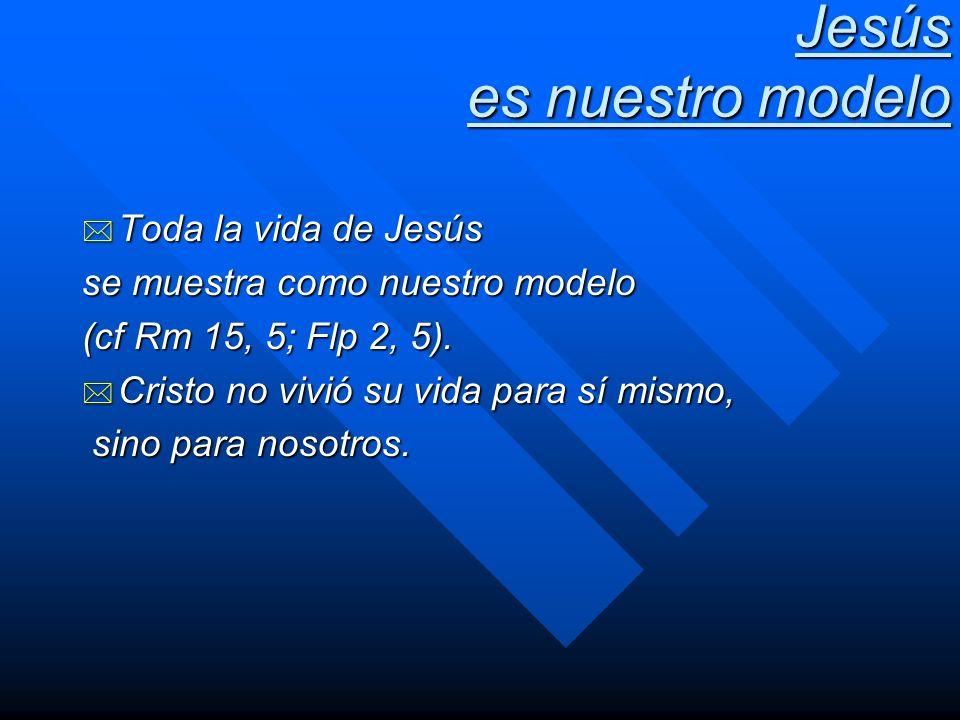 Jesús es nuestro modelo * Toda la vida de Jesús se muestra como nuestro modelo (cf Rm 15, 5; Flp 2, 5). * Cristo no vivió su vida para sí mismo, sino