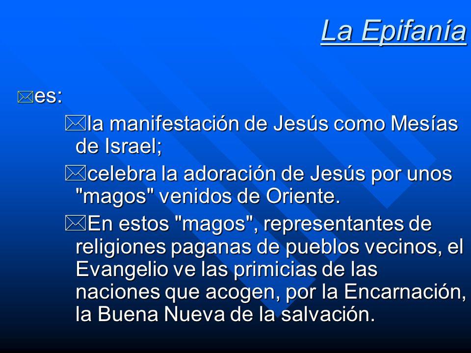 La Epifanía * es: *la manifestación de Jesús como Mesías de Israel; *celebra la adoración de Jesús por unos