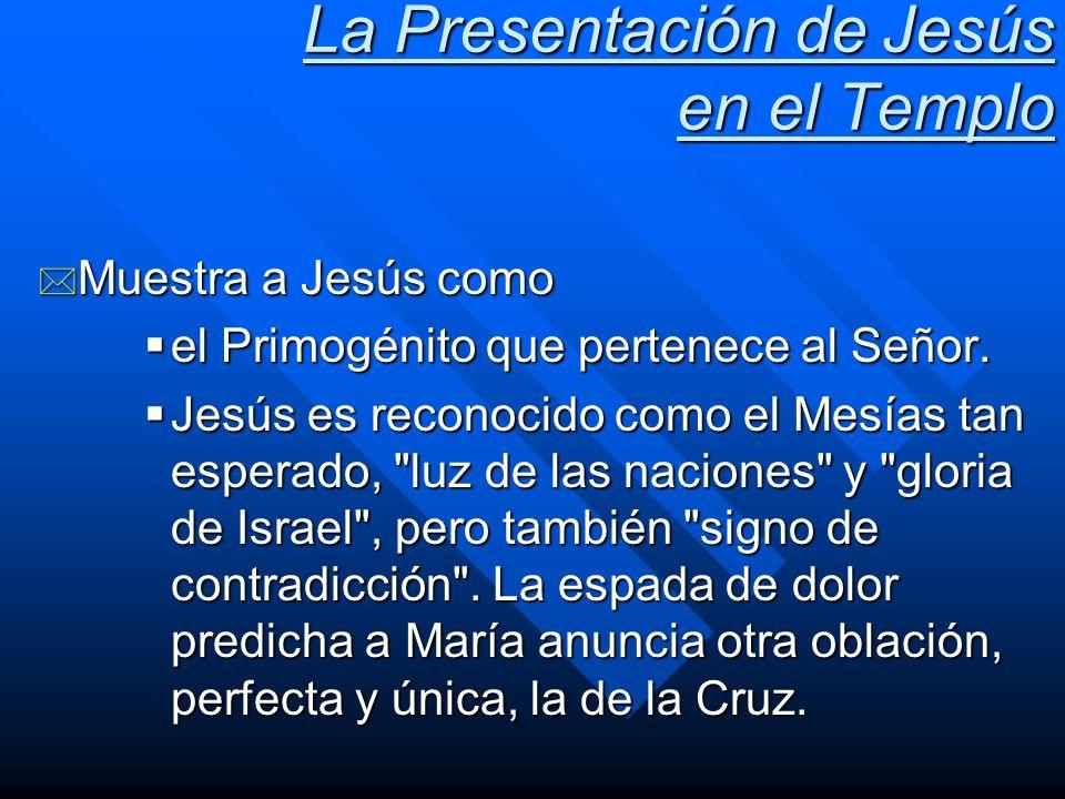 La Presentación de Jesús en el Templo * Muestra a Jesús como el Primogénito que pertenece al Señor. el Primogénito que pertenece al Señor. Jesús es re