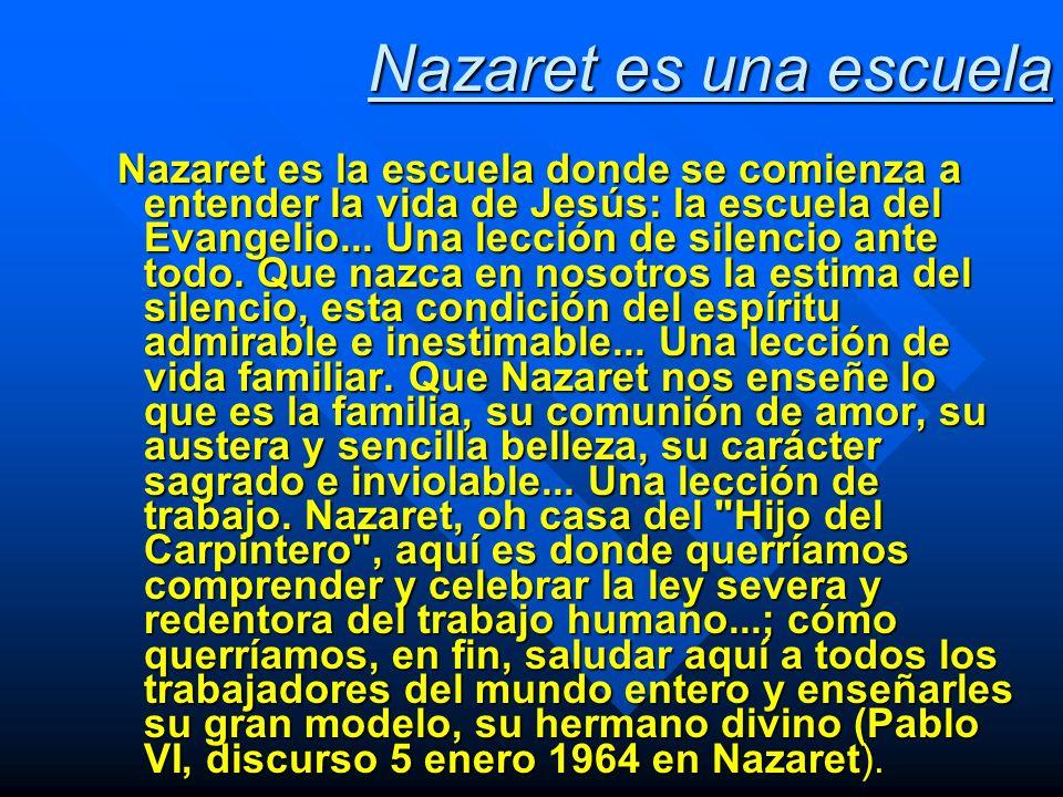 Nazaret es una escuela Nazaret es la escuela donde se comienza a entender la vida de Jesús: la escuela del Evangelio... Una lección de silencio ante t