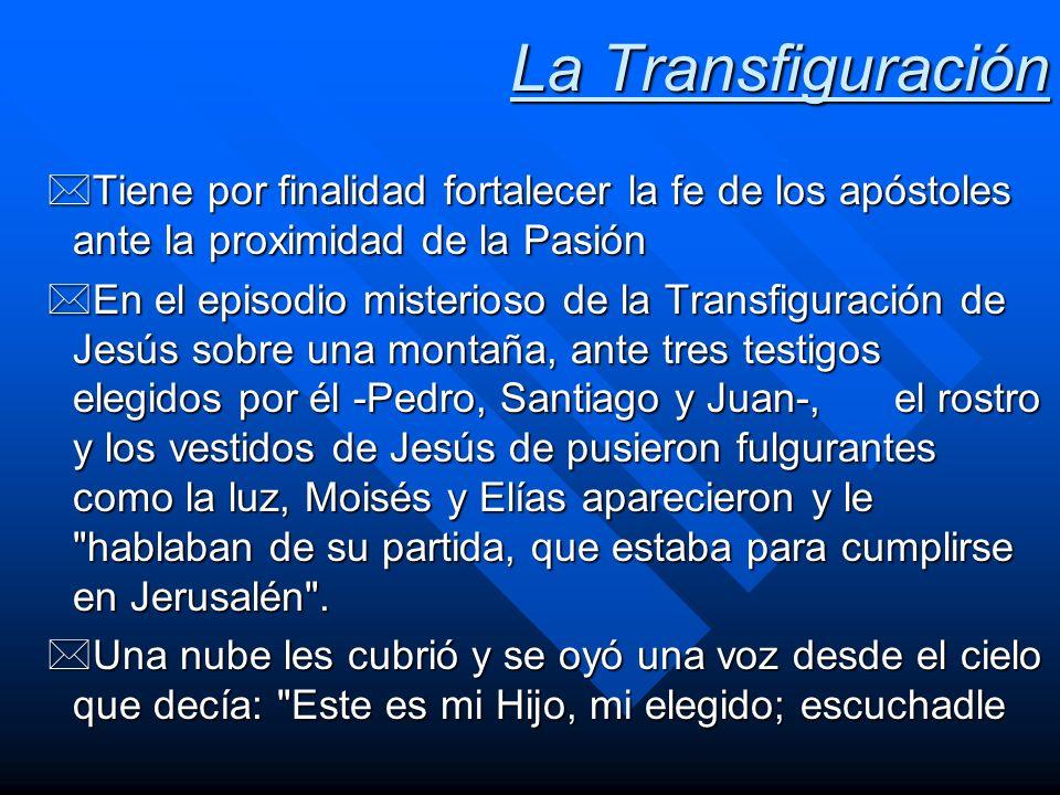 La Transfiguración *Tiene por finalidad fortalecer la fe de los apóstoles ante la proximidad de la Pasión *En el episodio misterioso de la Transfigura