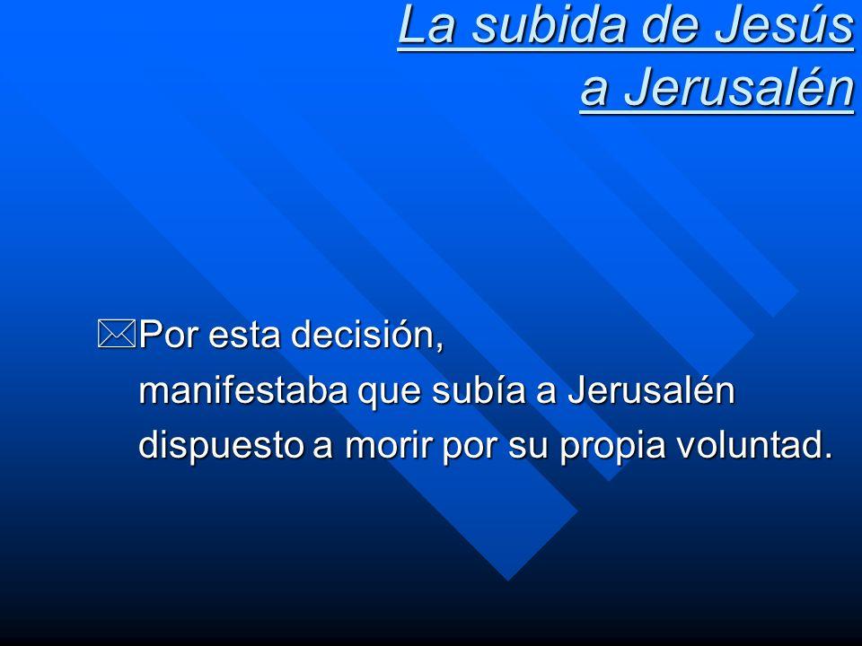 La subida de Jesús a Jerusalén *Por esta decisión, manifestaba que subía a Jerusalén dispuesto a morir por su propia voluntad.