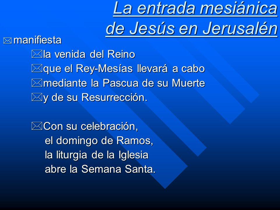 La entrada mesiánica de Jesús en Jerusalén * manifiesta *la venida del Reino *que el Rey-Mesías llevará a cabo *mediante la Pascua de su Muerte *y de