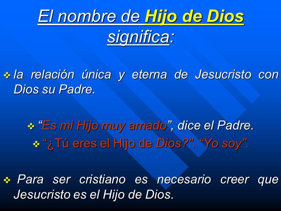 El nombre de Hijo de Dios significa: la relación única y eterna de Jesucristo con Dios su Padre. la relación única y eterna de Jesucristo con Dios su