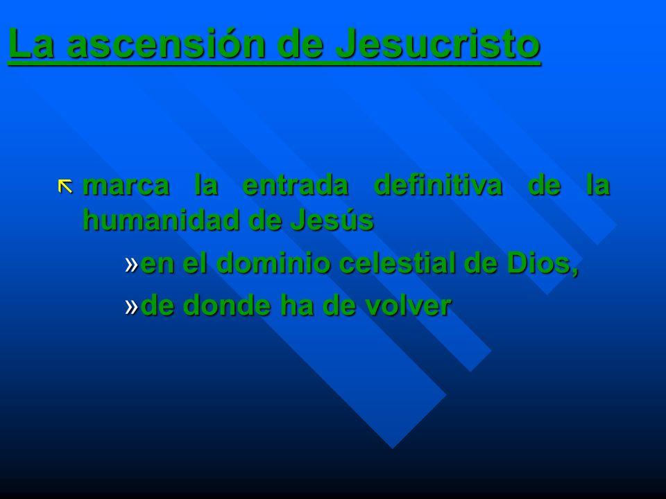 La ascensión de Jesucristo ã marca la entrada definitiva de la humanidad de Jesús »en el dominio celestial de Dios, »de donde ha de volver