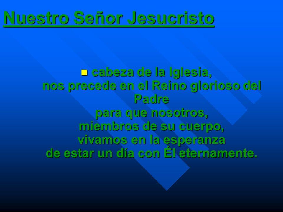 Nuestro Señor Jesucristo cabeza de la Iglesia, nos precede en el Reino glorioso del Padre para que nosotros, miembros de su cuerpo, vivamos en la espe