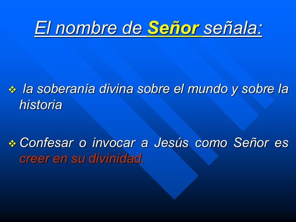 El nombre de Señor señala: la soberanía divina sobre el mundo y sobre la historia la soberanía divina sobre el mundo y sobre la historia Confesar o in