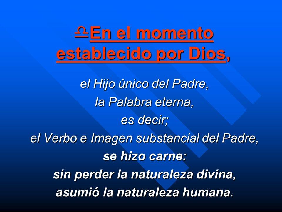 En el momento establecido por Dios, En el momento establecido por Dios, el Hijo único del Padre, la Palabra eterna, es decir; el Verbo e Imagen substa